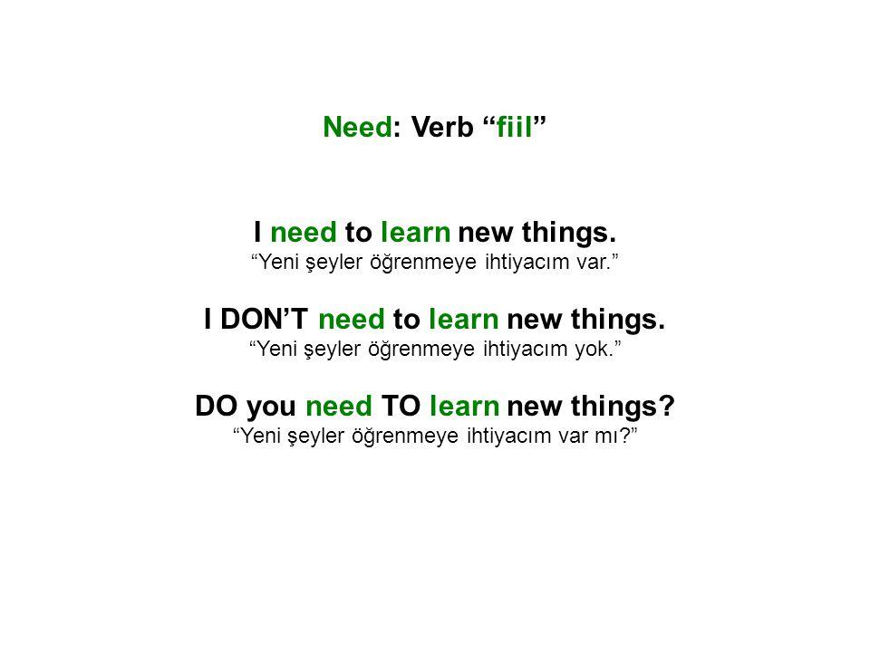 "Need: Verb ""fiil"" I need to learn new things. ""Yeni şeyler öğrenmeye ihtiyacım var."" I DON'T need to learn new things. ""Yeni şeyler öğrenmeye ihtiyacı"