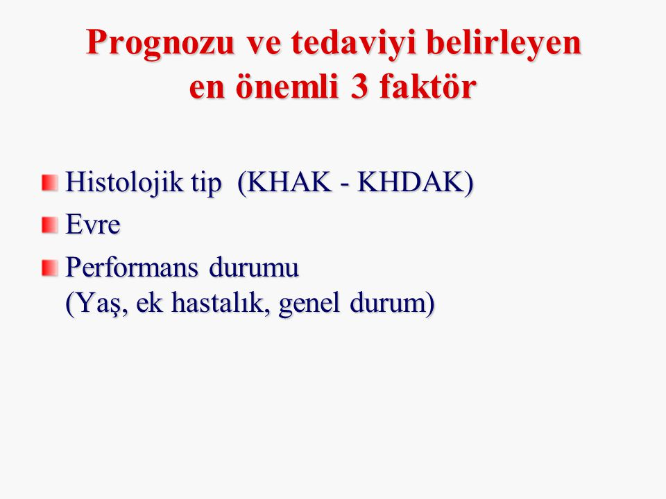 Prognozu ve tedaviyi belirleyen en önemli 3 faktör Histolojik tip (KHAK - KHDAK) Evre Performans durumu (Yaş, ek hastalık, genel durum)