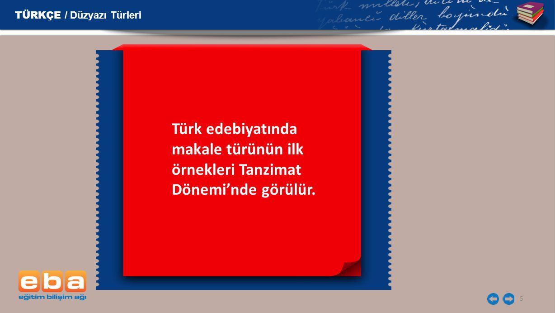 5 TÜRKÇE / Düzyazı Türleri Türk edebiyatında makale türünün ilk örnekleri Tanzimat Dönemi'nde görülür.