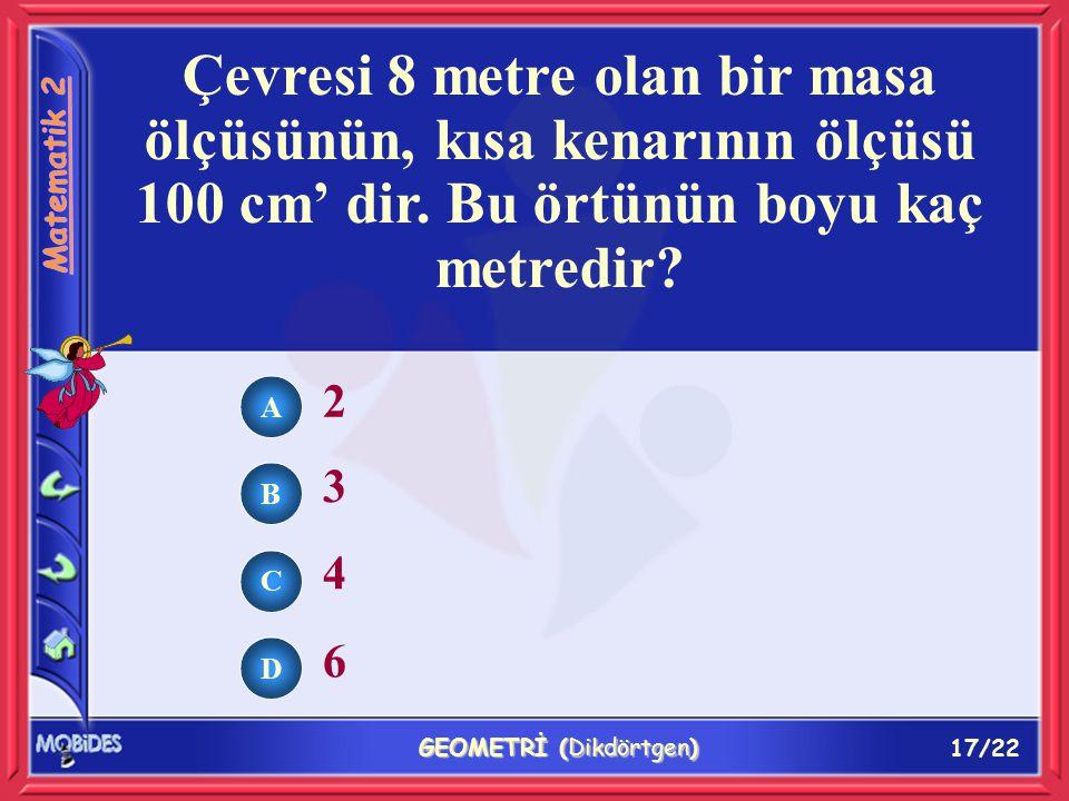 17/22 GEOMETRİ (Dikdörtgen) Çevresi 8 metre olan bir masa ölçüsünün, kısa kenarının ölçüsü 100 cm' dir.