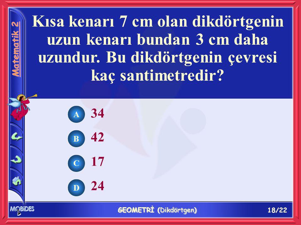 18/22 GEOMETRİ (Dikdörtgen) Kısa kenarı 7 cm olan dikdörtgenin uzun kenarı bundan 3 cm daha uzundur.
