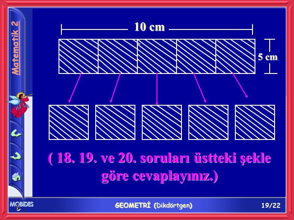 19/22 GEOMETRİ (Dikdörtgen) 10 cm 5 cm ( 18. 19. ve 20. soruları üstteki şekle göre cevaplayınız.)