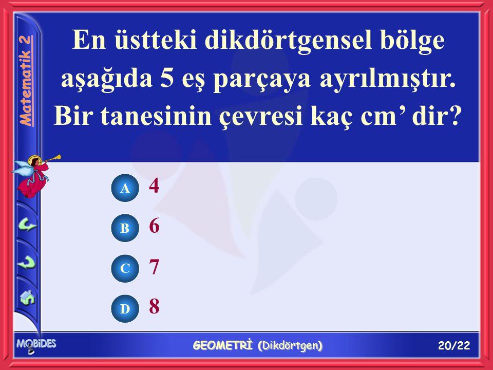 20/22 GEOMETRİ (Dikdörtgen) En üstteki dikdörtgensel bölge aşağıda 5 eş parçaya ayrılmıştır.