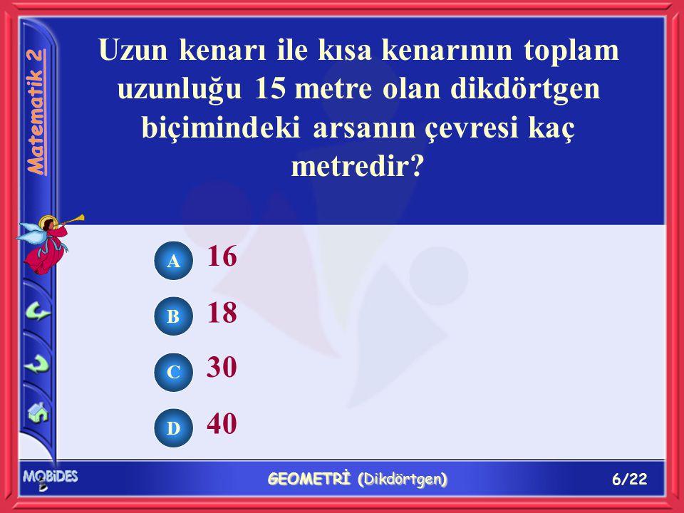 6/22 GEOMETRİ (Dikdörtgen) Uzun kenarı ile kısa kenarının toplam uzunluğu 15 metre olan dikdörtgen biçimindeki arsanın çevresi kaç metredir.