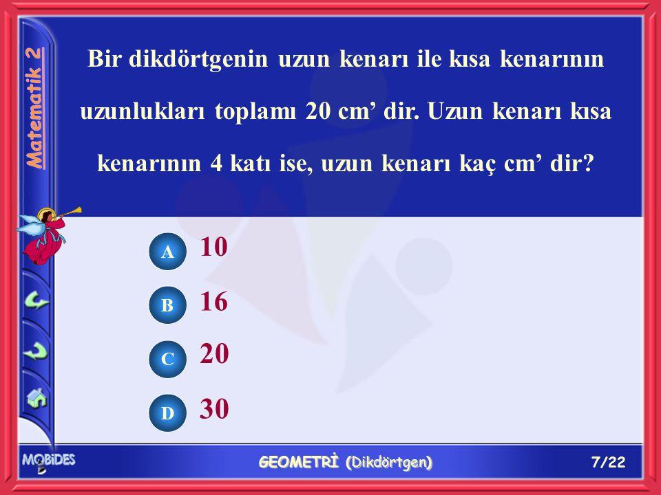 7/22 GEOMETRİ (Dikdörtgen) Bir dikdörtgenin uzun kenarı ile kısa kenarının uzunlukları toplamı 20 cm' dir.