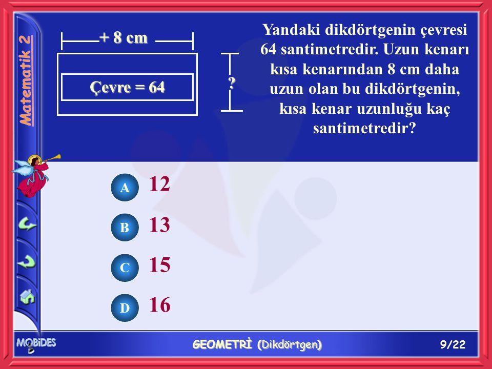 10/22 GEOMETRİ (Dikdörtgen) ( 2 + 3 ) x 4 ( 4 x 2 ) + 3 4 + 3 + 2 ( 4 + 3 ) x 2 4 cm 3 cm Yandaki dikdörtgenin çevresini hesaplarken, aşağıdaki hangi işlem yapılır.