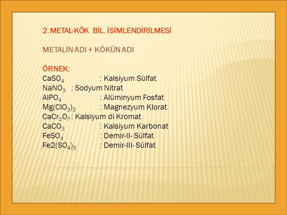 2.METAL-KÖK BİL. İSİMLENDİRİLMESİ METALİN ADI + KÖKÜN ADI ÖRNEK: CaSO 4 : Kalsiyum Sülfat NaNO 3 : Sodyum Nitrat AlPO 4 : Alüminyum Fosfat Mg(ClO 3 )