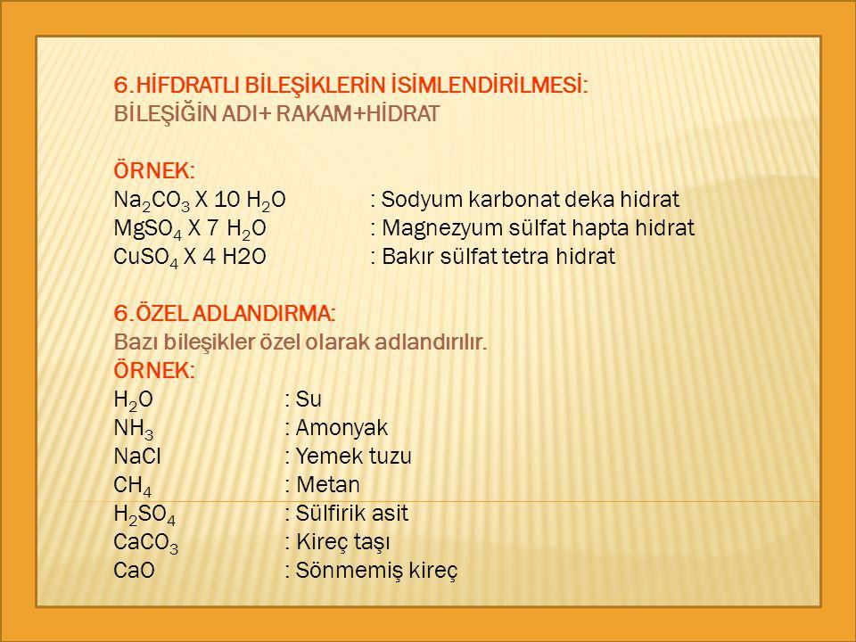 6.HİFDRATLI BİLEŞİKLERİN İSİMLENDİRİLMESİ: BİLEŞİĞİN ADI+ RAKAM+HİDRAT ÖRNEK: Na 2 CO 3 X 10 H 2 O: Sodyum karbonat deka hidrat MgSO 4 X 7 H 2 O: Magn