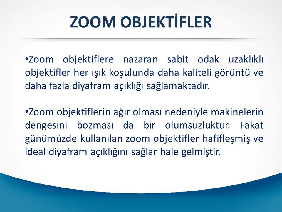 ZOOM OBJEKTİFLER Zoom objektiflere nazaran sabit odak uzaklıklı objektifler her ışık koşulunda daha kaliteli görüntü ve daha fazla diyafram açıklığı sağlamaktadır.