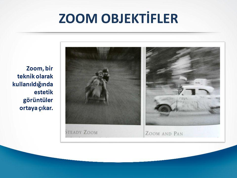 ZOOM OBJEKTİFLER Zoom, bir teknik olarak kullanıldığında estetik görüntüler ortaya çıkar.