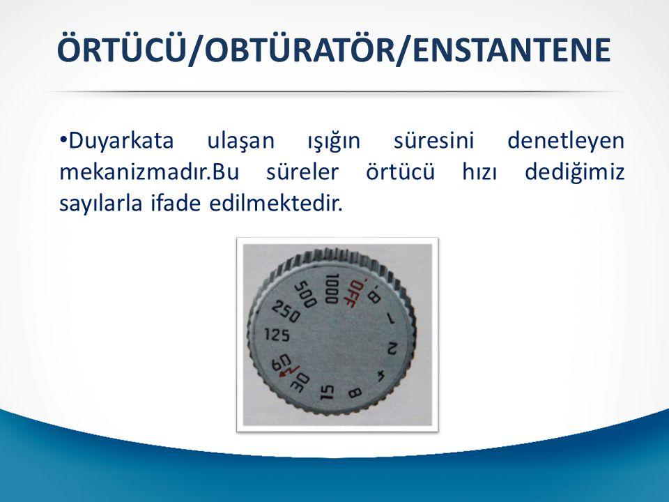ÖRTÜCÜ/OBTÜRATÖR/ENSTANTENE Duyarkata ulaşan ışığın süresini denetleyen mekanizmadır.Bu süreler örtücü hızı dediğimiz sayılarla ifade edilmektedir.