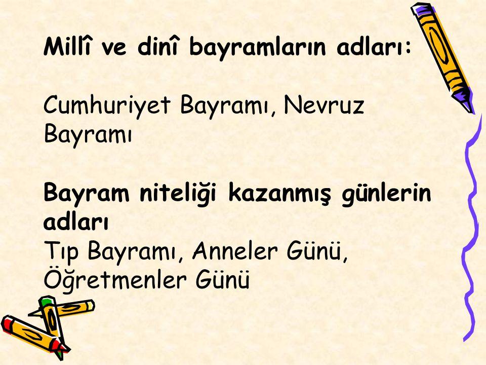 Millî ve dinî bayramların adları: Cumhuriyet Bayramı, Nevruz Bayramı Bayram niteliği kazanmış günlerin adları Tıp Bayramı, Anneler Günü, Öğretmenler G