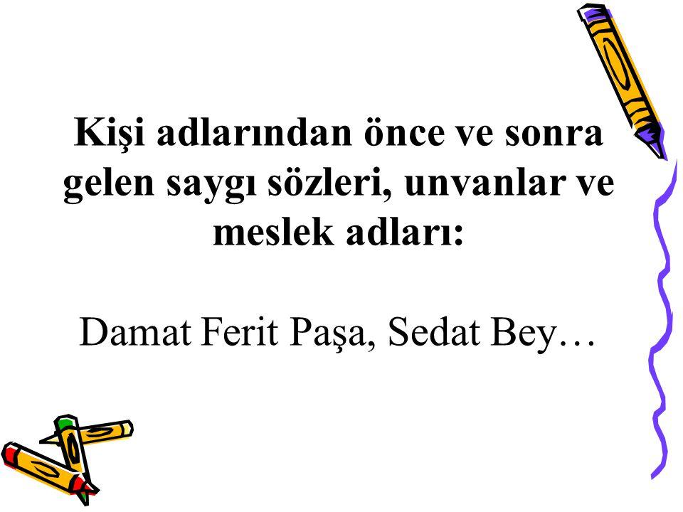 Kişi adlarından önce ve sonra gelen saygı sözleri, unvanlar ve meslek adları: Damat Ferit Paşa, Sedat Bey…