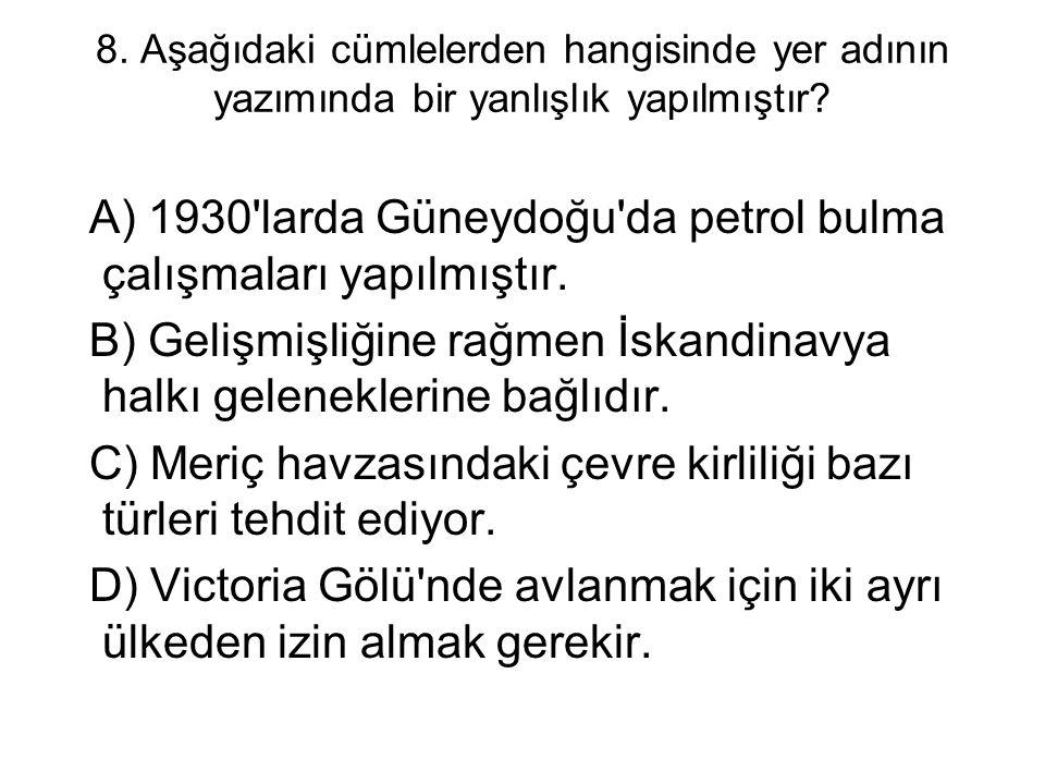 8. Aşağıdaki cümlelerden hangisinde yer adının yazımında bir yanlışlık yapılmıştır? A) 1930'larda Güneydoğu'da petrol bulma çalışmaları yapılmıştır. B