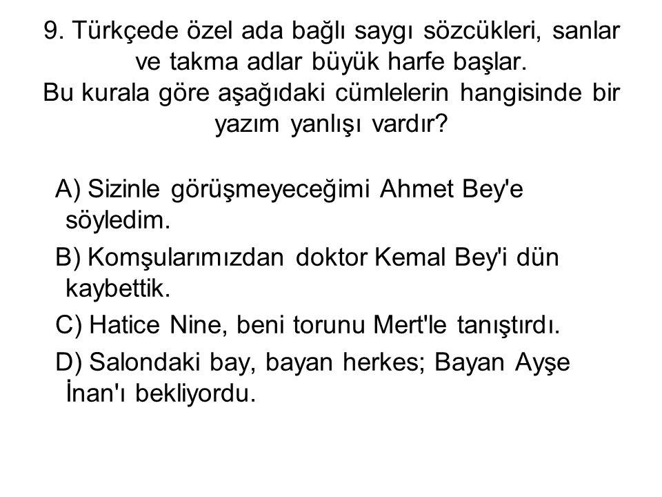 9. Türkçede özel ada bağlı saygı sözcükleri, sanlar ve takma adlar büyük harfe başlar. Bu kurala göre aşağıdaki cümlelerin hangisinde bir yazım yanlış