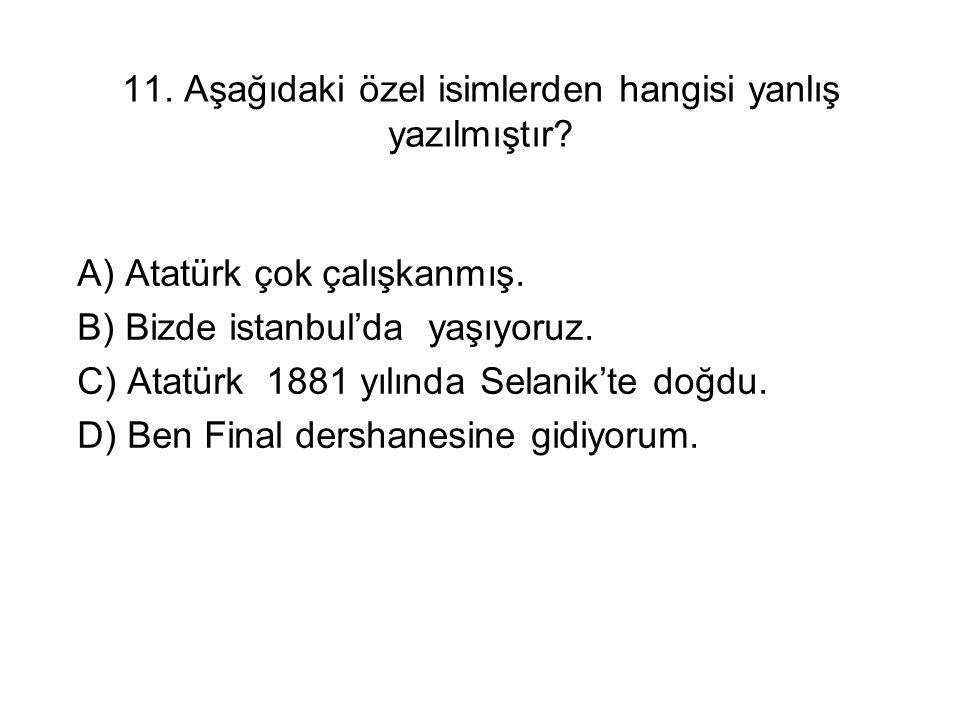 11. Aşağıdaki özel isimlerden hangisi yanlış yazılmıştır? A) Atatürk çok çalışkanmış. B) Bizde istanbul'da yaşıyoruz. C) Atatürk 1881 yılında Selanik'