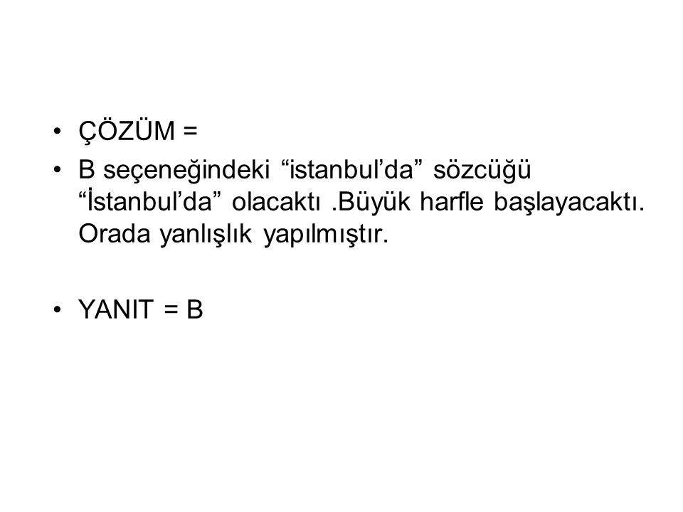 """ÇÖZÜM = B seçeneğindeki """"istanbul'da"""" sözcüğü """"İstanbul'da"""" olacaktı.Büyük harfle başlayacaktı. Orada yanlışlık yapılmıştır. YANIT = B"""
