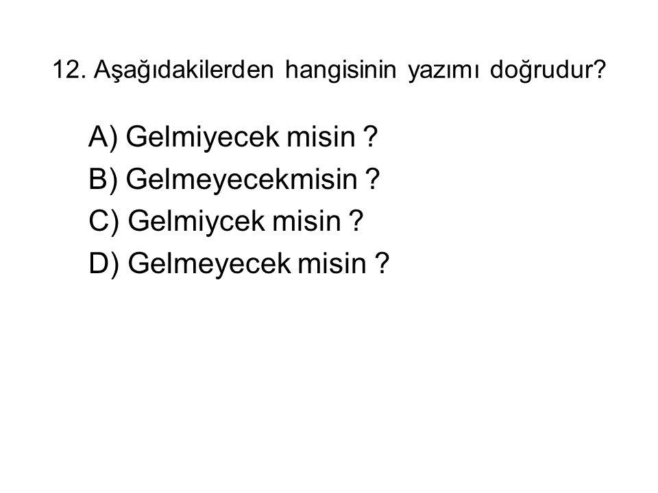 12. Aşağıdakilerden hangisinin yazımı doğrudur? A) Gelmiyecek misin ? B) Gelmeyecekmisin ? C) Gelmiycek misin ? D) Gelmeyecek misin ?