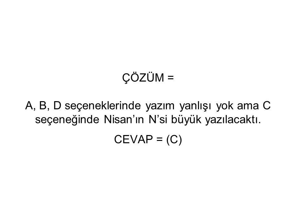 ÇÖZÜM = A, B, D seçeneklerinde yazım yanlışı yok ama C seçeneğinde Nisan'ın N'si büyük yazılacaktı. CEVAP = (C)
