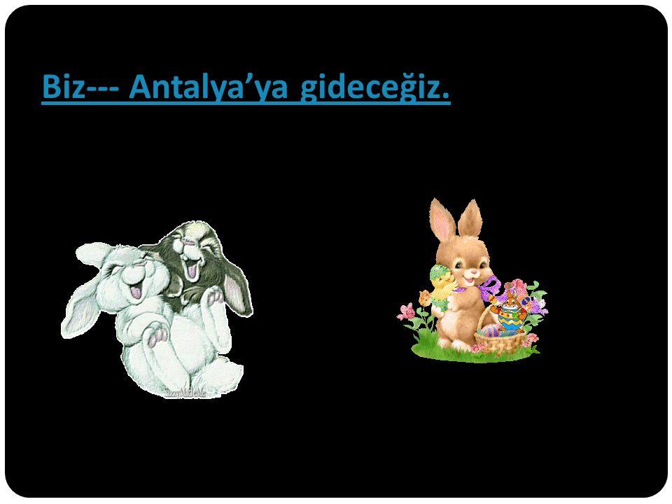 Biz--- Antalya'ya gideceğiz.