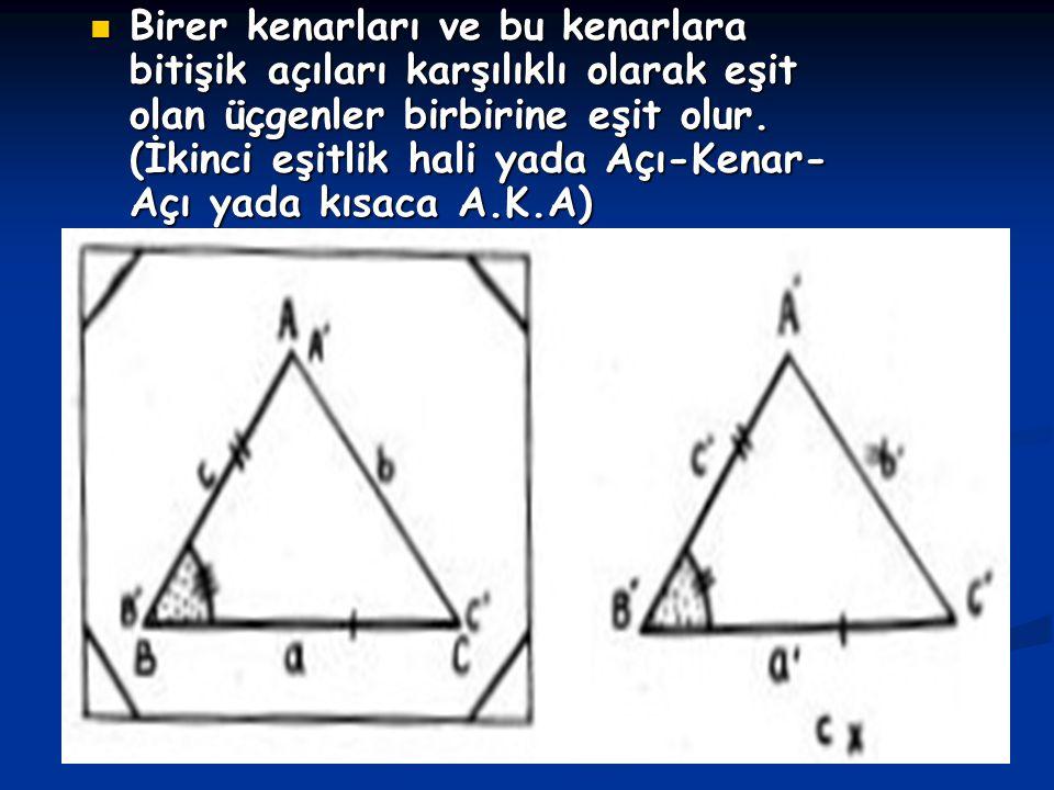 Birer kenarları ve bu kenarlara bitişik açıları karşılıklı olarak eşit olan üçgenler birbirine eşit olur. (İkinci eşitlik hali yada Açı-Kenar- Açı yad