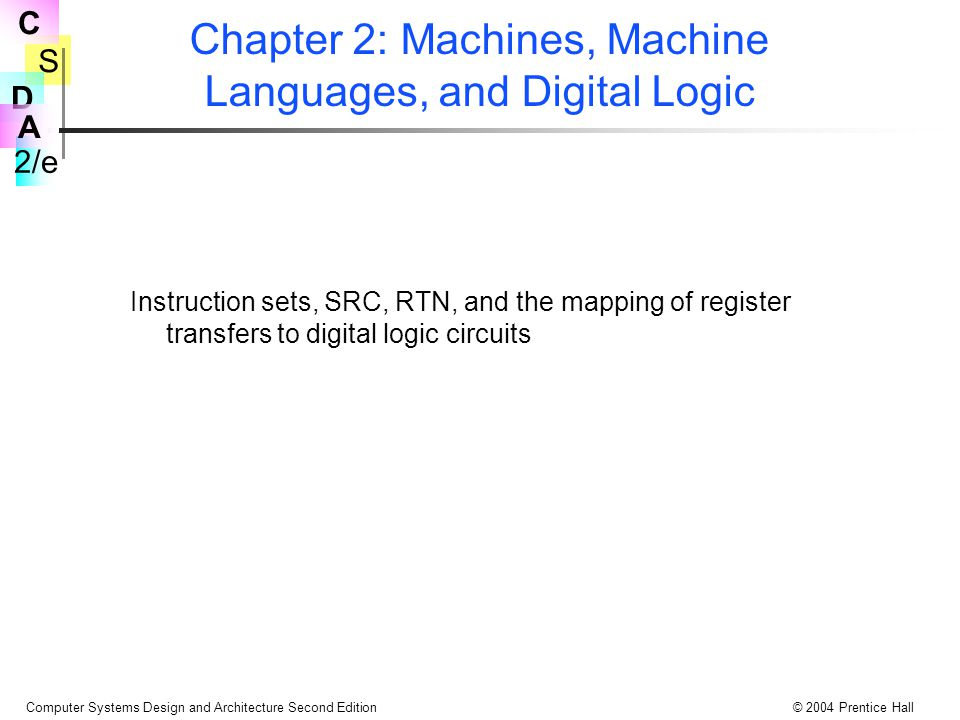 S 2/e C D A Computer Systems Design and Architecture Second Edition© 2004 Prentice Hall Bölüm 2: Makineler, Makine Dilleri, ve Digital Logic Komut kümeleri, SRC, RTN, ve register transfer eşlemelerinden digital logic devrelere