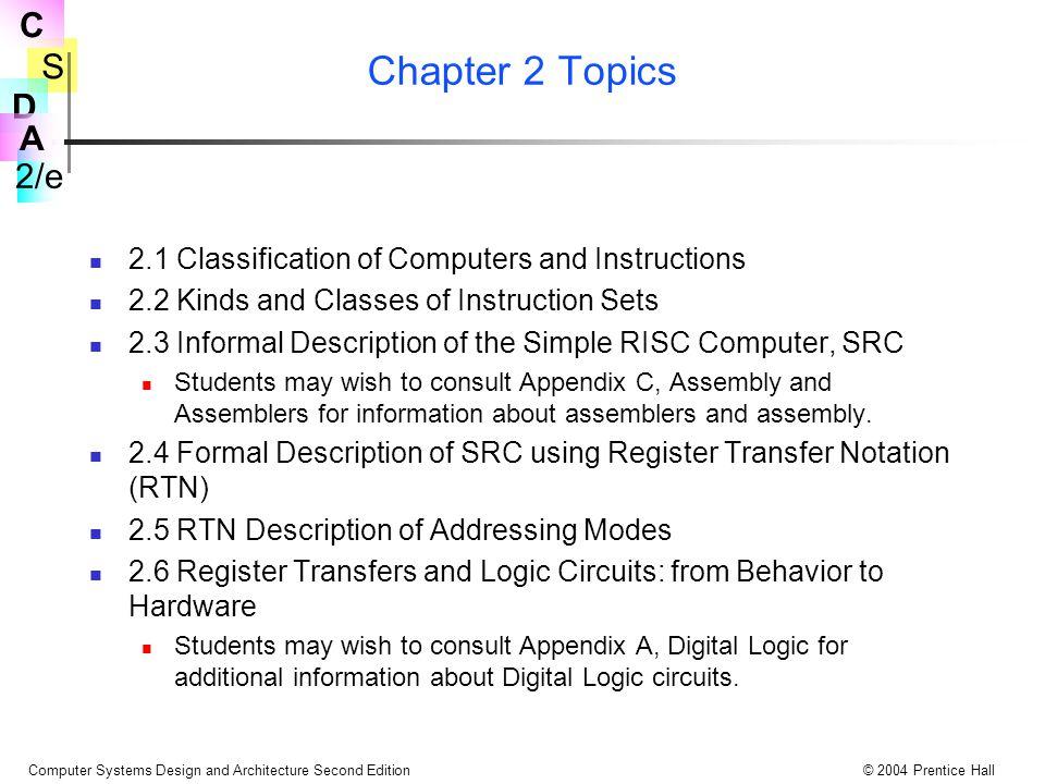 S 2/e C D A Computer Systems Design and Architecture Second Edition© 2004 Prentice Hall Bölüm 2 Konular 2.1 Bilgisayar ve Komutların Sınıflandırılması 2.2 Komut Kümeleri Çeşitleri ve Sınıfları 2.3 Basit RISC Bilgisayarların Biçimsel Olmayan Tarifi, SRC Assembler ve assembly hakkında bilgi için Appendix C' ye bakınız.