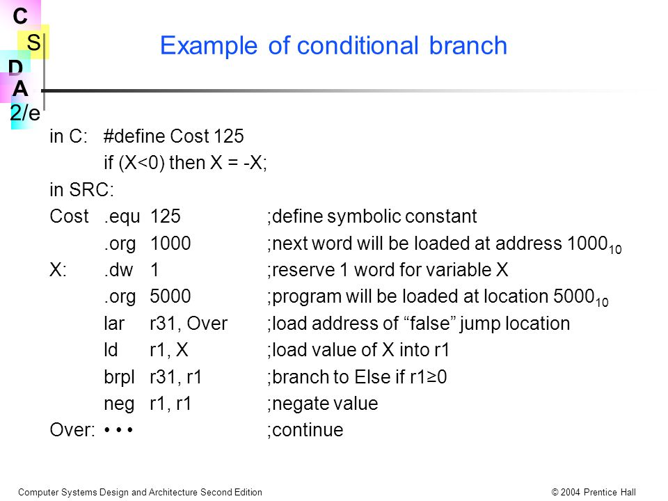 S 2/e C D A Computer Systems Design and Architecture Second Edition© 2004 Prentice Hall Example of conditional branch in C:#define Cost 125 if (X<0) then X = -X; in SRC: Cost.equ125;define symbolic constant.org1000;next word will be loaded at address 1000 10 X:.dw1;reserve 1 word for variable X.org5000;program will be loaded at location 5000 10 larr31, Over;load address of false jump location ldr1, X;load value of X into r1 brplr31, r1;branch to Else if r1≥0 negr1, r1;negate value Over: ;continue