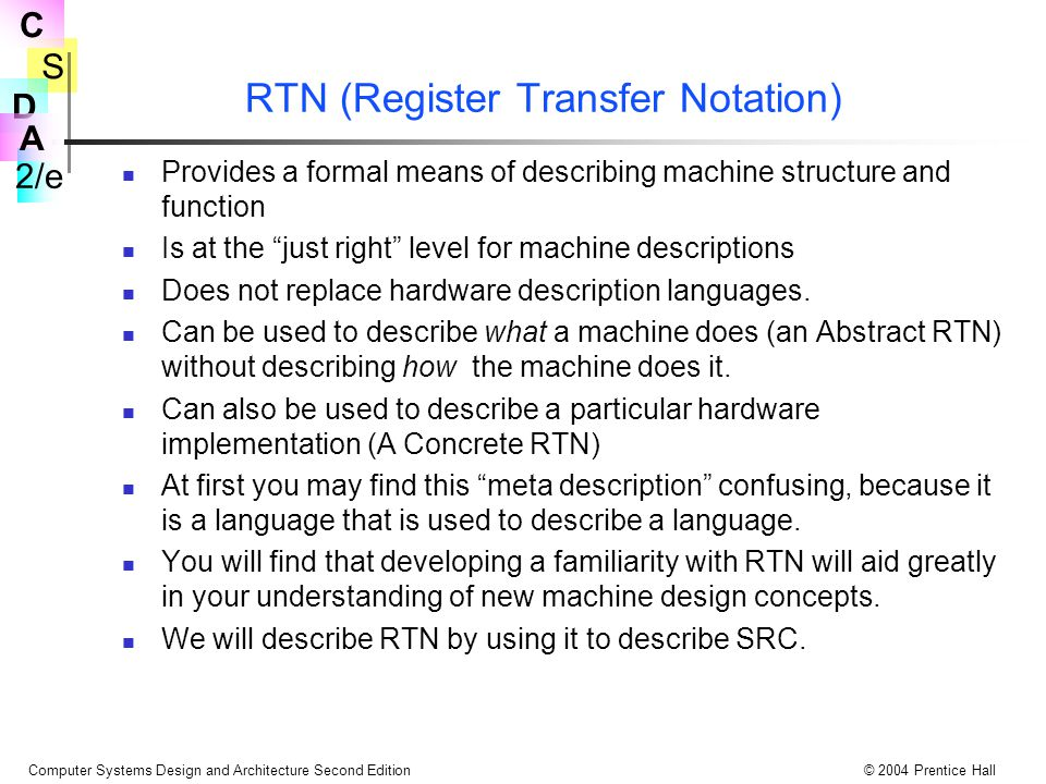 S 2/e C D A Computer Systems Design and Architecture Second Edition© 2004 Prentice Hall RTN (Register Transfer Notation) Provides a formal means of describing machine structure and function Is at the just right level for machine descriptions Does not replace hardware description languages.