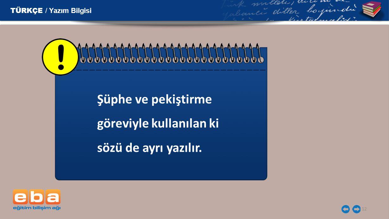 12 Şüphe ve pekiştirme göreviyle kullanılan ki sözü de ayrı yazılır. TÜRKÇE / Yazım Bilgisi