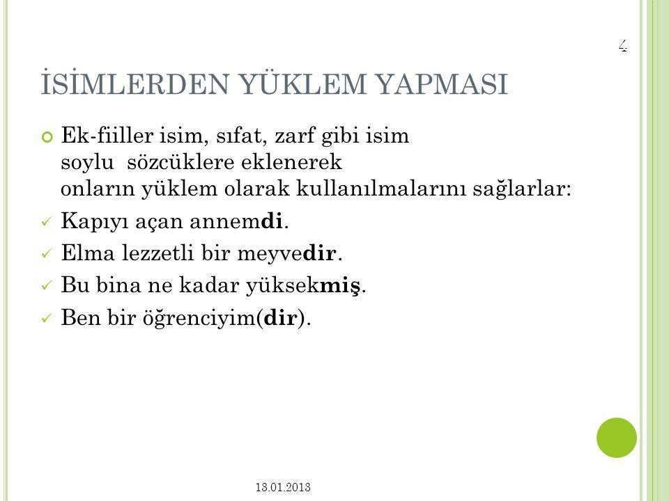 3 Ek fiiller Türkçe' de iki görevde kullanılırlar: İsim soylu sözcükleri yüklem yapmak, Basit zamanlı fiillere eklenerek bileşik zamanlı yapmak. 13.01
