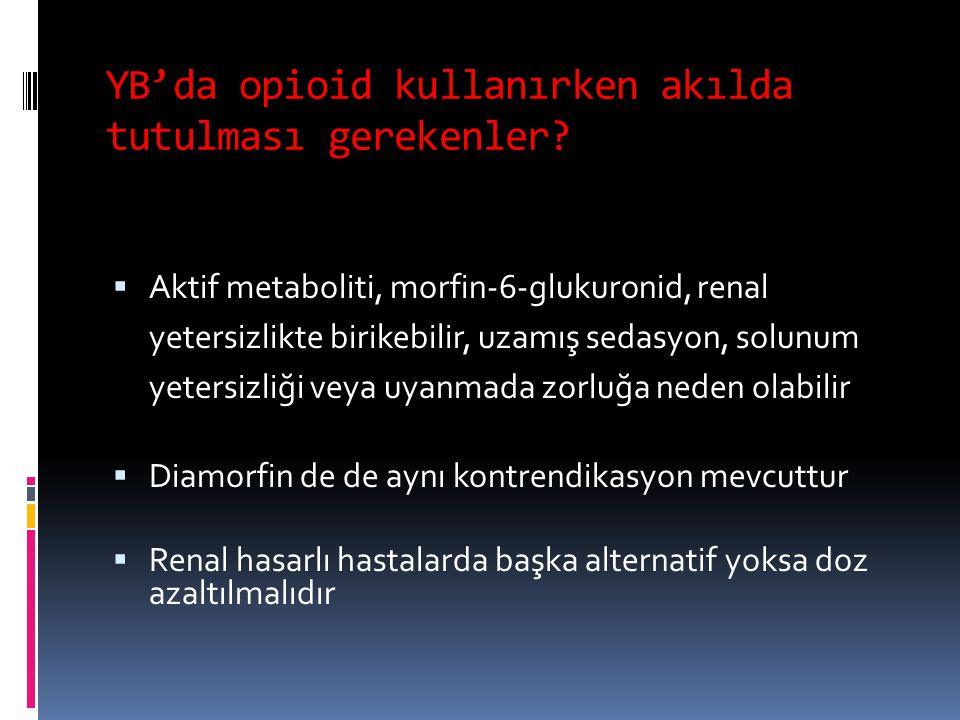 YB'da opioid kullanırken akılda tutulması gerekenler?  Aktif metaboliti, morfin-6-glukuronid, renal yetersizlikte birikebilir, uzamış sedasyon, solun