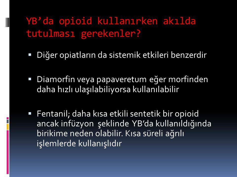 YB'da opioid kullanırken akılda tutulması gerekenler?  Diğer opiatların da sistemik etkileri benzerdir  Diamorfin veya papaveretum eğer morfinden da