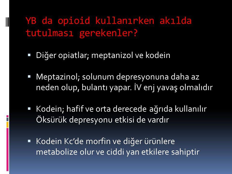 YB da opioid kullanırken akılda tutulması gerekenler?  Diğer opiatlar; meptanizol ve kodein  Meptazinol; solunum depresyonuna daha az neden olup, bu
