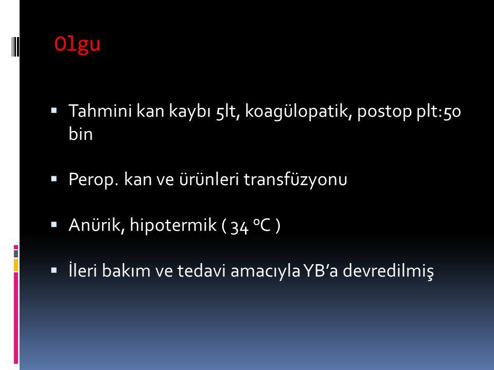 Olgu  Tahmini kan kaybı 5lt, koagülopatik, postop plt:50 bin  Perop. kan ve ürünleri transfüzyonu  Anürik, hipotermik ( 34 o C )  İleri bakım ve t