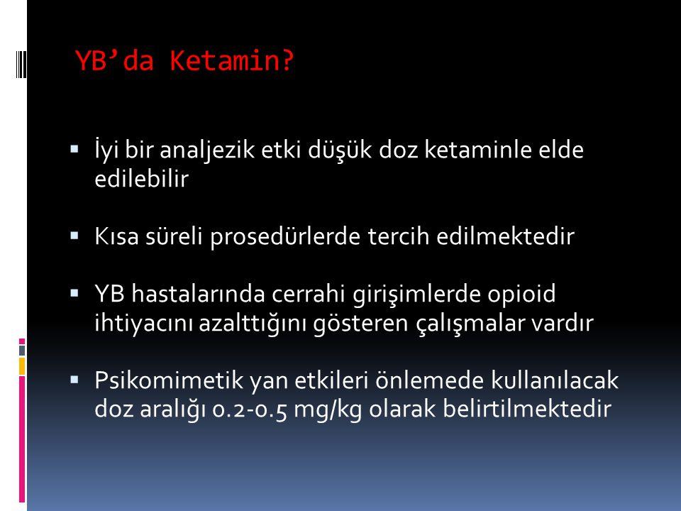 YB'da Ketamin?  İyi bir analjezik etki düşük doz ketaminle elde edilebilir  Kısa süreli prosedürlerde tercih edilmektedir  YB hastalarında cerrahi