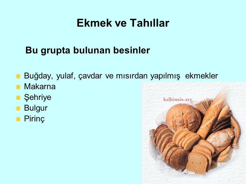 Ekmek ve Tahıllar Bu grupta bulunan besinler Buğday, yulaf, çavdar ve mısırdan yapılmış ekmekler Makarna Şehriye Bulgur Pirinç