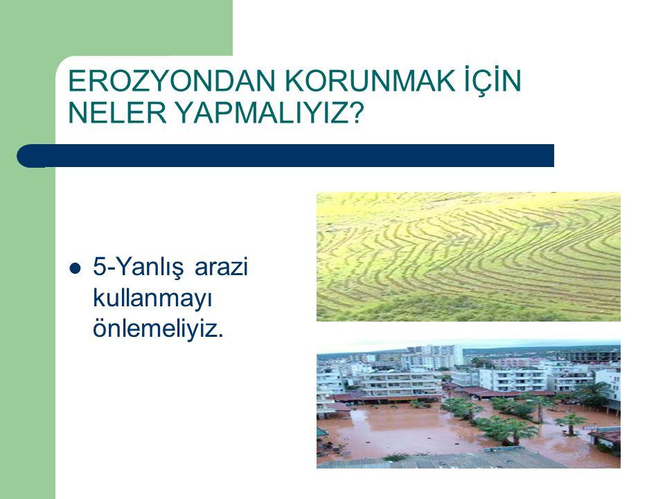5-Yanlış arazi kullanmayı önlemeliyiz.