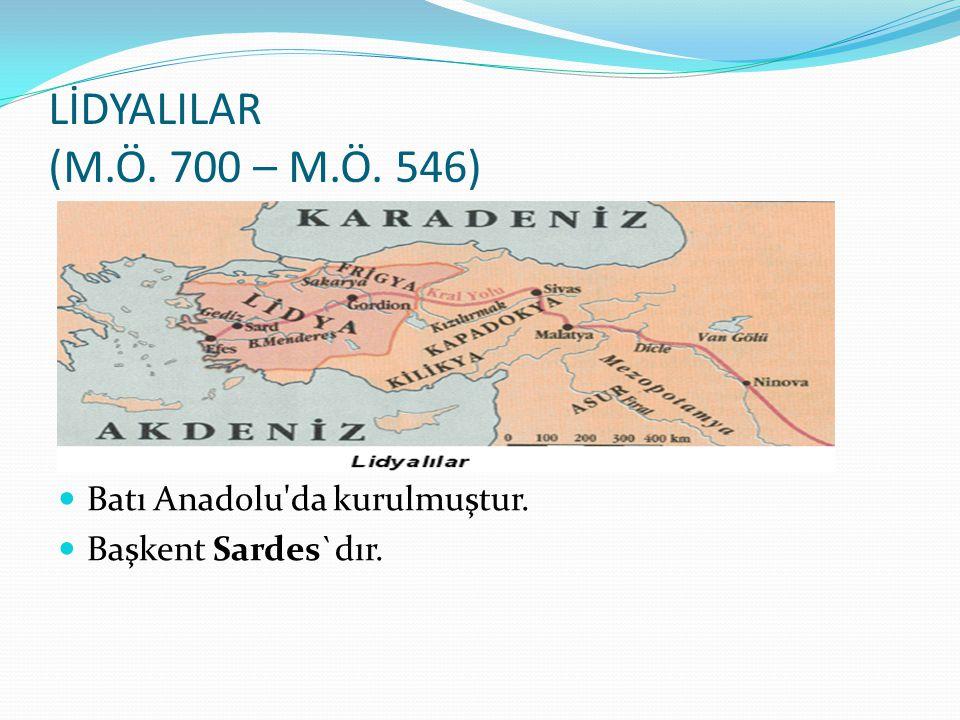 LİDYALILAR (M.Ö. 700 – M.Ö. 546) Batı Anadolu'da kurulmuştur. Başkent Sardes`dır.