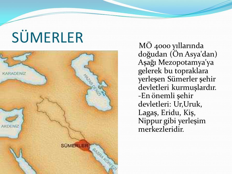 SÜMERLER MÖ 4000 yıllarında doğudan (Ön Asya'dan) Aşağı Mezopotamya'ya gelerek bu topraklara yerleşen Sümerler şehir devletleri kurmuşlardır. -En önem