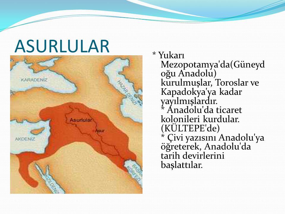 ASURLULAR * Yukarı Mezopotamya'da(Güneyd oğu Anadolu) kurulmuşlar, Toroslar ve Kapadokya'ya kadar yayılmışlardır. * Anadolu'da ticaret kolonileri kurd