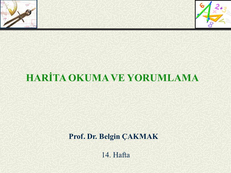 Prof. Dr. Belgin ÇAKMAK 14. Hafta HARİTA OKUMA VE YORUMLAMA