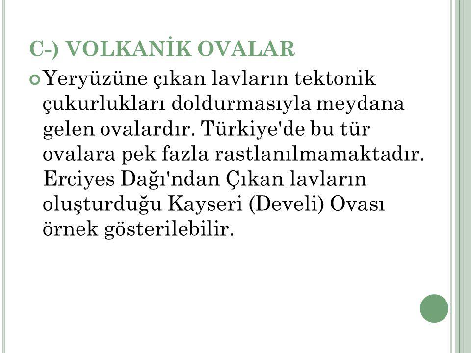C-) VOLKANİK OVALAR Yeryüzüne çıkan lavların tektonik çukurlukları doldurmasıyla meydana gelen ovalardır. Türkiye'de bu tür ovalara pek fazla rastlanı