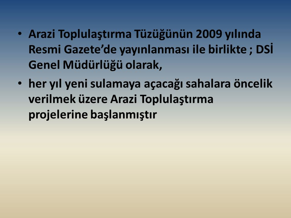 Arazi Toplulaştırma Tüzüğünün 2009 yılında Resmi Gazete'de yayınlanması ile birlikte ; DSİ Genel Müdürlüğü olarak, her yıl yeni sulamaya açacağı sahal