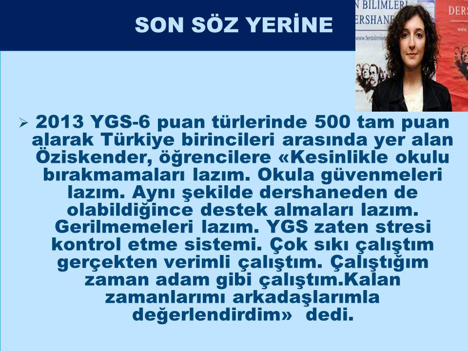 SON SÖZ YERİNE  2013 YGS-6 puan türlerinde 500 tam puan alarak Türkiye birincileri arasında yer alan Öziskender, öğrencilere «Kesinlikle okulu bırakm