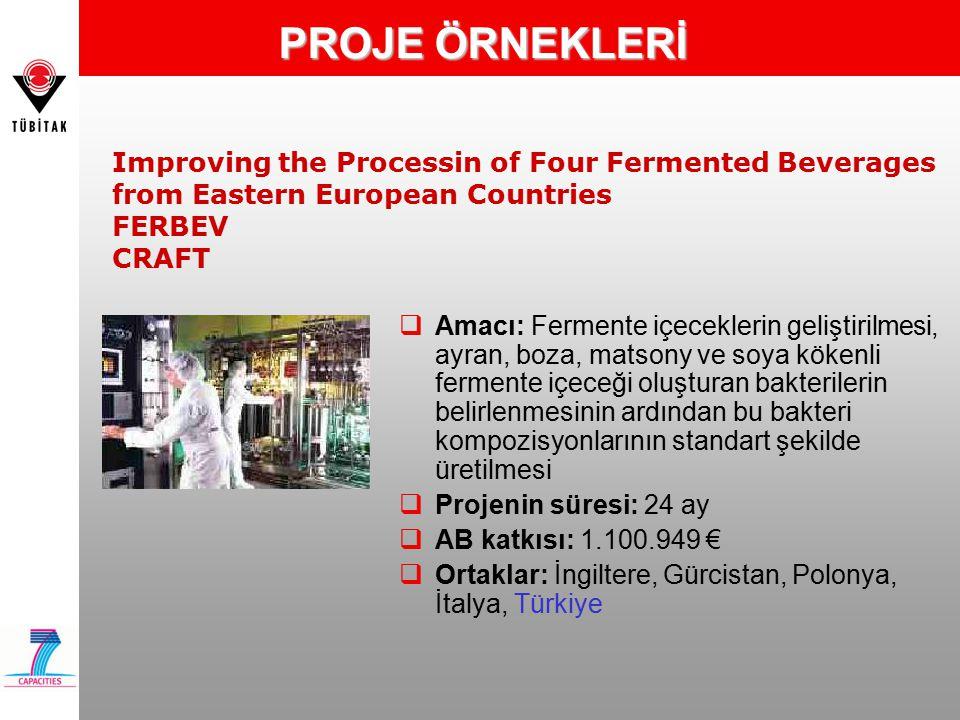 PROJE ÖRNEKLERİ Improving the Processin of Four Fermented Beverages from Eastern European Countries FERBEV CRAFT  Amacı: Fermente içeceklerin geliştirilmesi, ayran, boza, matsony ve soya kökenli fermente içeceği oluşturan bakterilerin belirlenmesinin ardından bu bakteri kompozisyonlarının standart şekilde üretilmesi  Projenin süresi: 24 ay  AB katkısı: 1.100.949 €  Ortaklar: İngiltere, Gürcistan, Polonya, İtalya, Türkiye