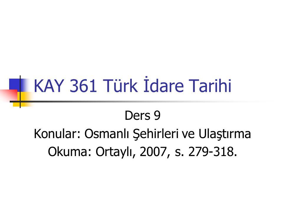 KAY 361 Türk İdare Tarihi Ders 9 Konular: Osmanlı Şehirleri ve Ulaştırma Okuma: Ortaylı, 2007, s. 279-318.