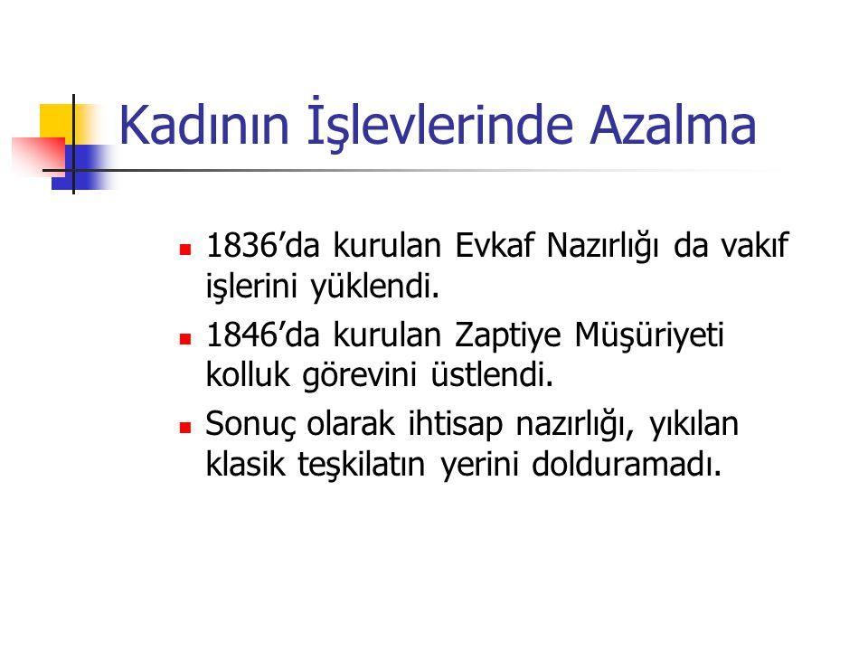 Kadının İşlevlerinde Azalma 1836'da kurulan Evkaf Nazırlığı da vakıf işlerini yüklendi. 1846'da kurulan Zaptiye Müşüriyeti kolluk görevini üstlendi. S