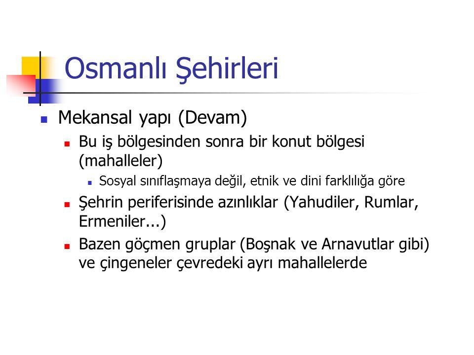 Osmanlı Şehirleri Mekansal yapı (Devam) Bu iş bölgesinden sonra bir konut bölgesi (mahalleler) Sosyal sınıflaşmaya değil, etnik ve dini farklılığa gör
