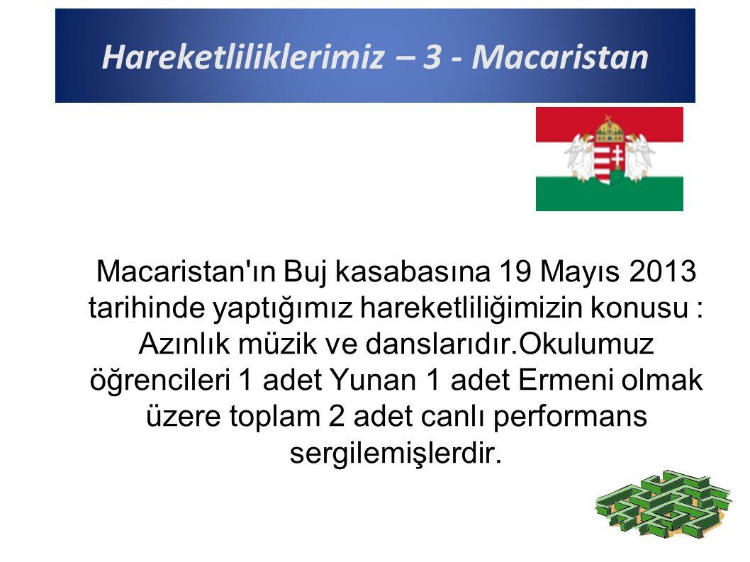 Hareketliliklerimiz – 3 - Macaristan Macaristan ın Buj kasabasına 19 Mayıs 2013 tarihinde yaptığımız hareketliliğimizin konusu : Azınlık müzik ve danslarıdır.Okulumuz öğrencileri 1 adet Yunan 1 adet Ermeni olmak üzere toplam 2 adet canlı performans sergilemişlerdir.
